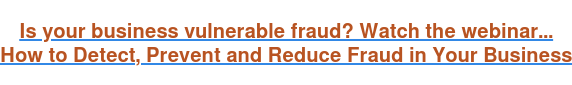 Is your business vulnerable fraud? Watch the webinar... How to Detect, Prevent and Reduce Fraud in Your Business